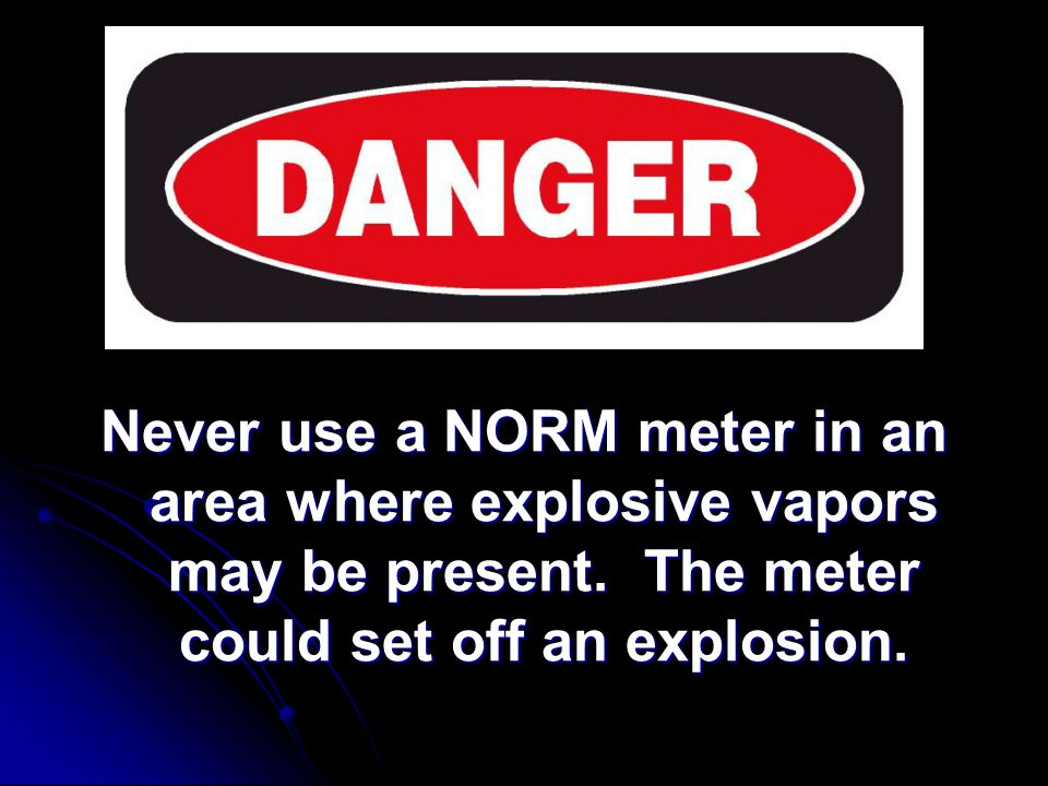 Radiation Safety Never use a NORM meter in an area where explosive vapors may be present.