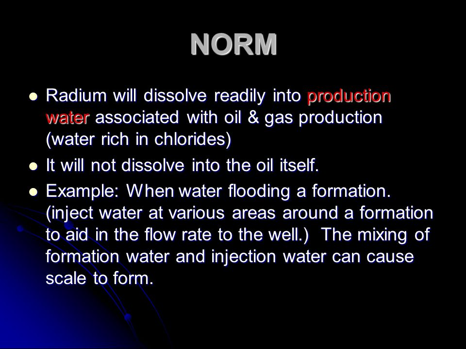 NORM Radium will dissolve readily into production water associated with oil & gas production (water rich in chlorides)