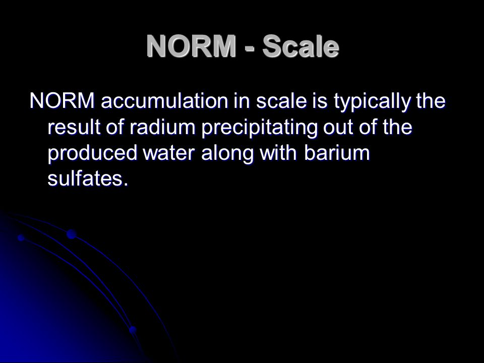 NORM - Scale NORM accumulation in scale is typically the result of radium precipitating out of the produced water along with barium sulfates.