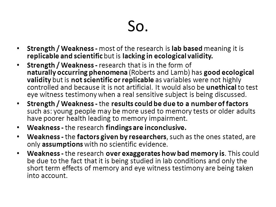 So. Strength / Weakness - most of the research is lab based meaning it is replicable and scientific but is lacking in ecological validity.