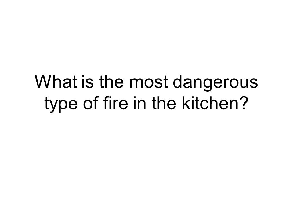 What is the most dangerous type of fire in the kitchen