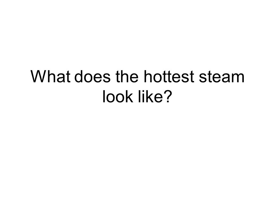 What does the hottest steam look like