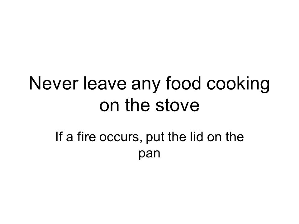 Never leave any food cooking on the stove