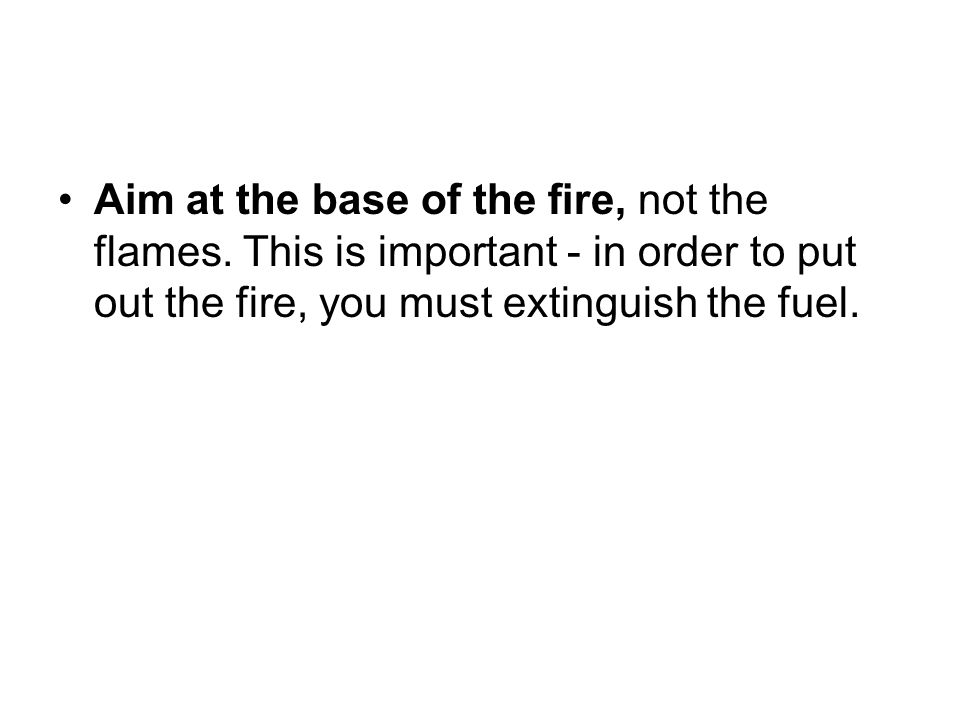 Aim at the base of the fire, not the flames