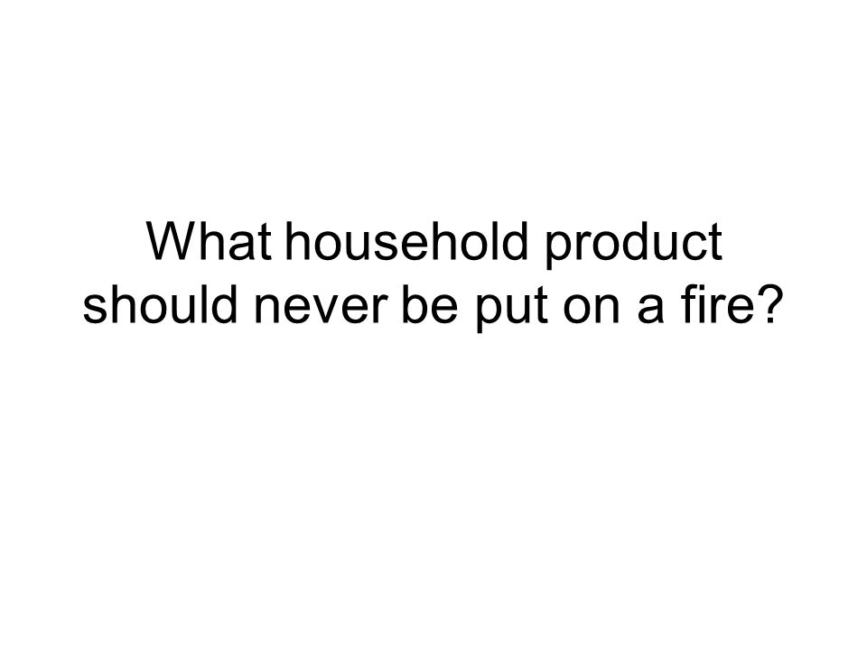 What household product should never be put on a fire