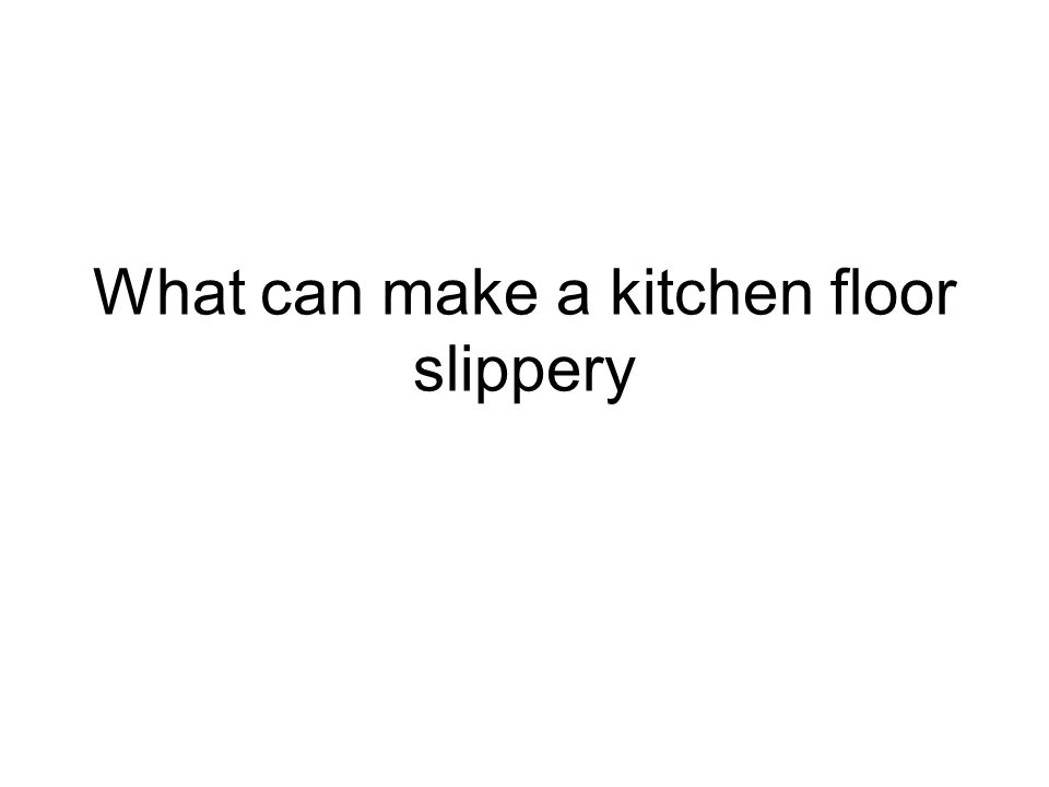 What can make a kitchen floor slippery