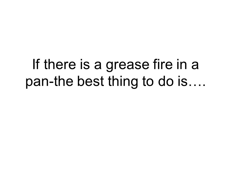 If there is a grease fire in a pan-the best thing to do is….