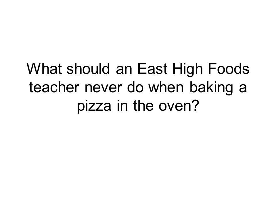 What should an East High Foods teacher never do when baking a pizza in the oven