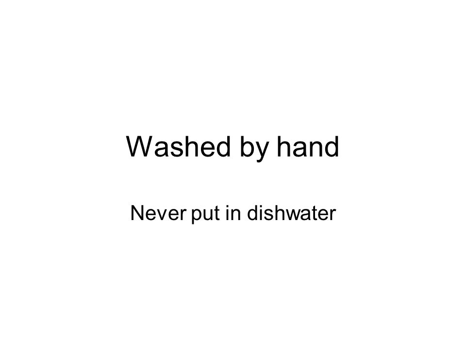 Washed by hand Never put in dishwater