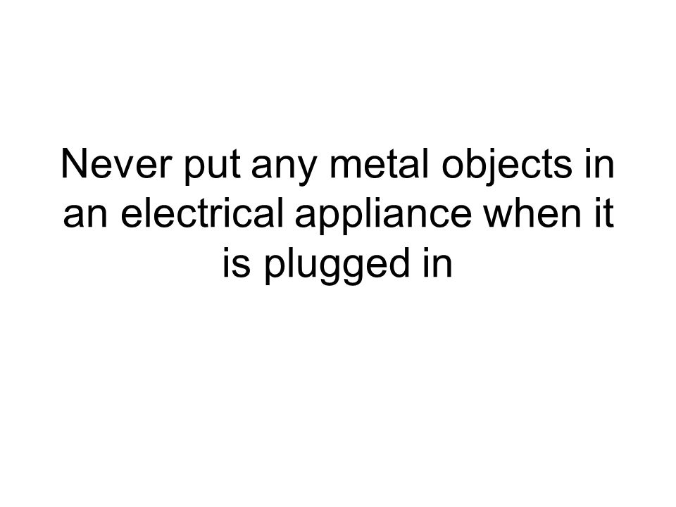 Never put any metal objects in an electrical appliance when it is plugged in