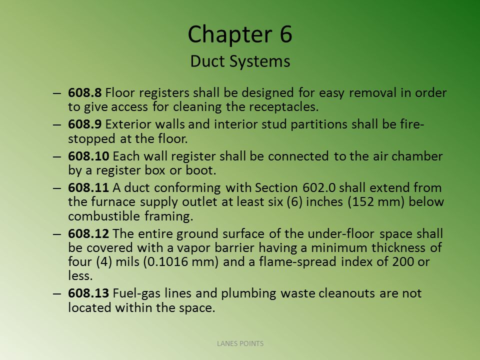 Chapter 6 Duct Systems 608.8 Floor registers shall be designed for easy removal in order to give access for cleaning the receptacles.