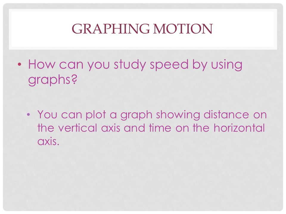 Graphing Motion How can you study speed by using graphs