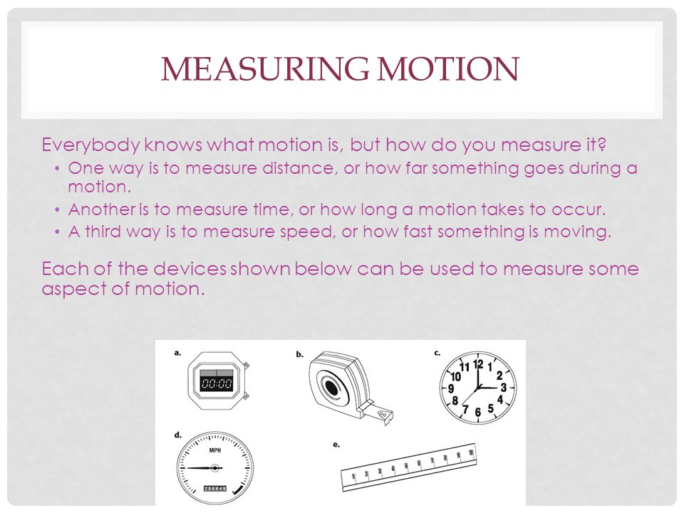 Measuring Motion Everybody knows what motion is, but how do you measure it