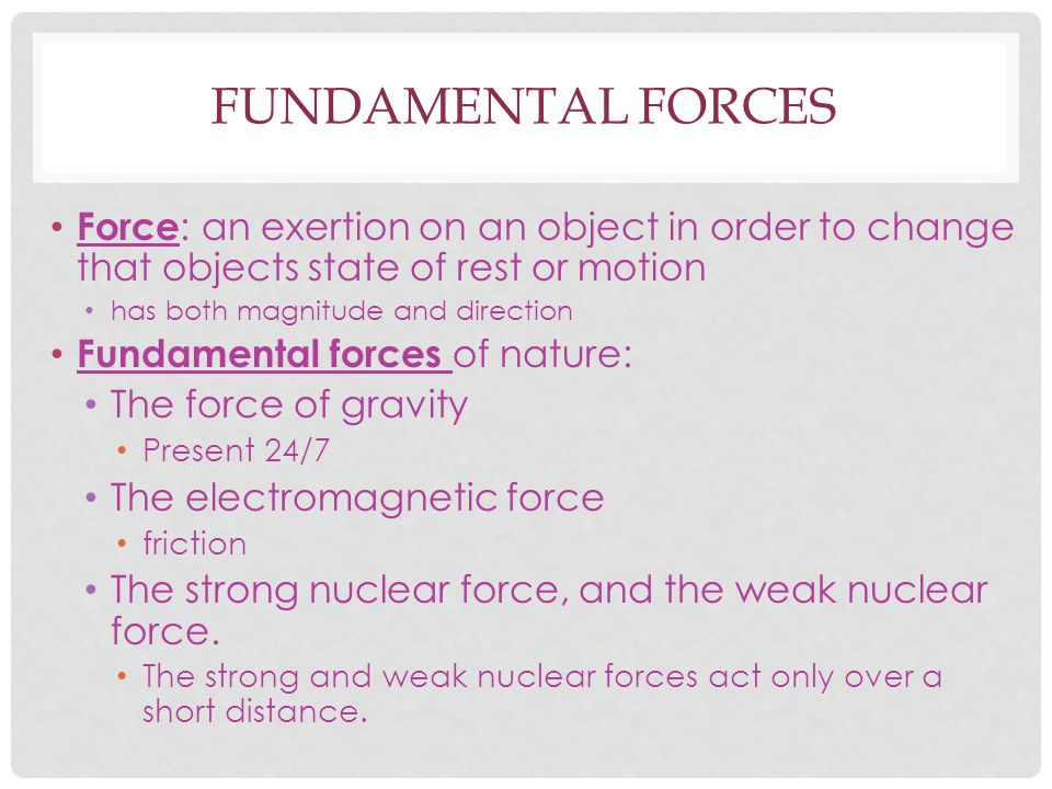 Fundamental forces Force: an exertion on an object in order to change that objects state of rest or motion.