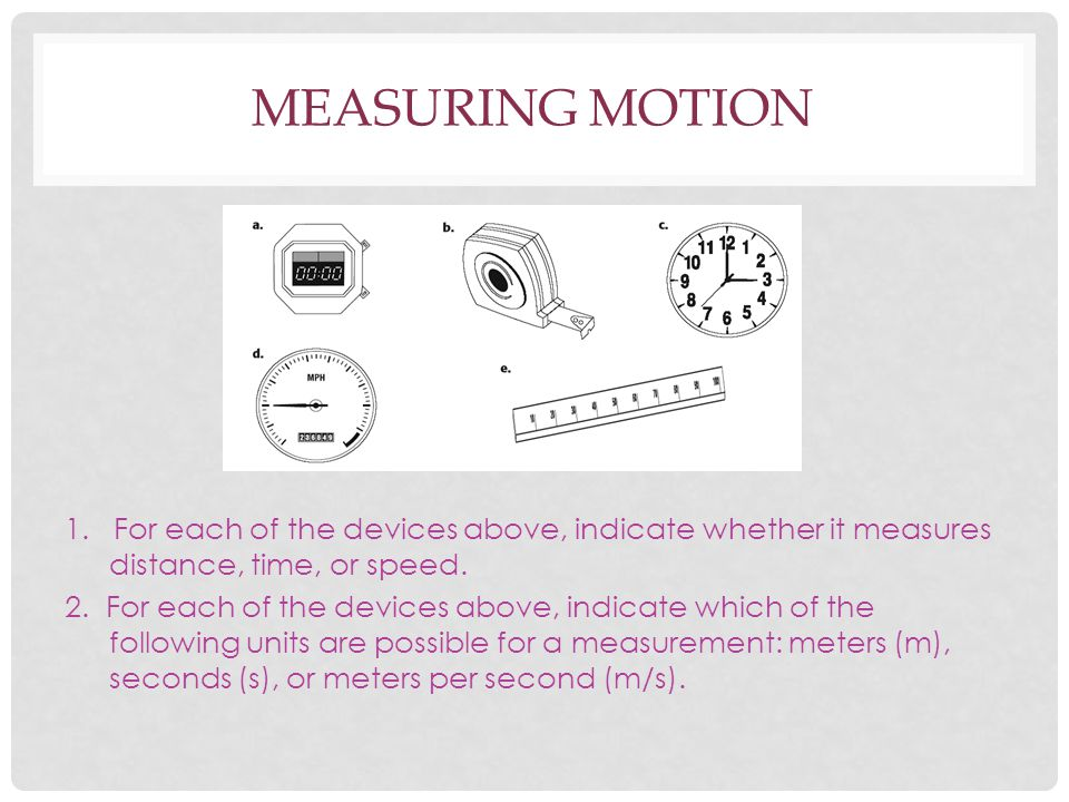 Measuring Motion 1. For each of the devices above, indicate whether it measures distance, time, or speed.