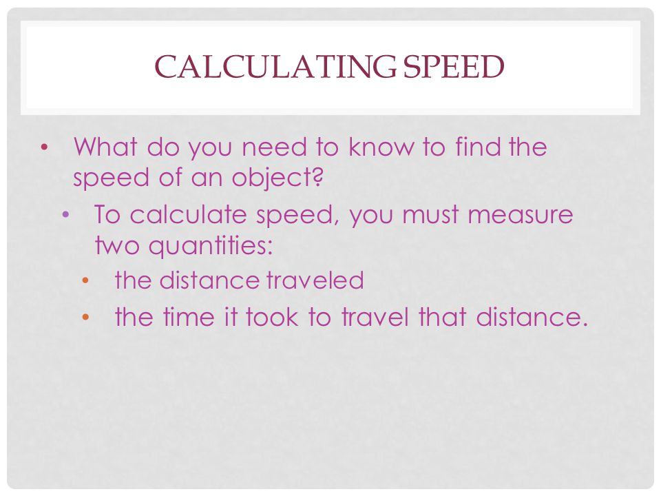 Calculating speed What do you need to know to find the speed of an object To calculate speed, you must measure two quantities: