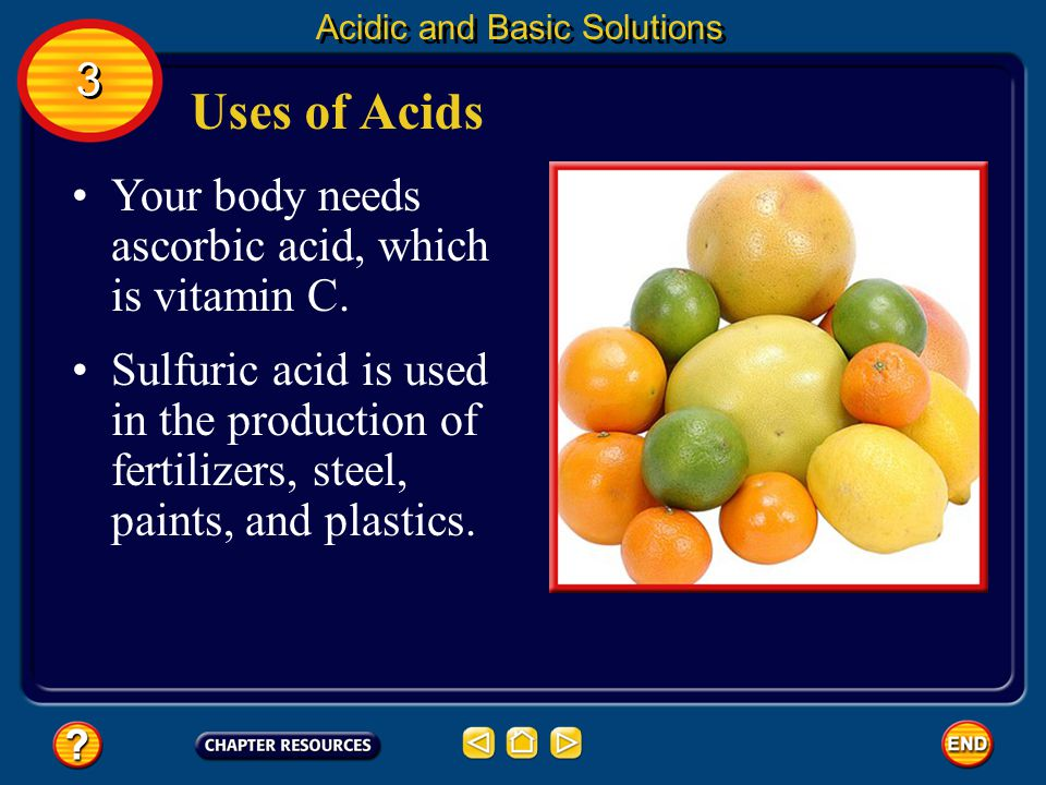 Uses of Acids 3 Your body needs ascorbic acid, which is vitamin C.