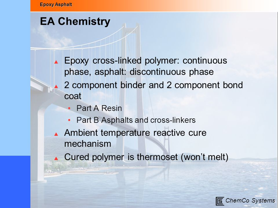 EA Chemistry Epoxy cross-linked polymer: continuous phase, asphalt: discontinuous phase. 2 component binder and 2 component bond coat.