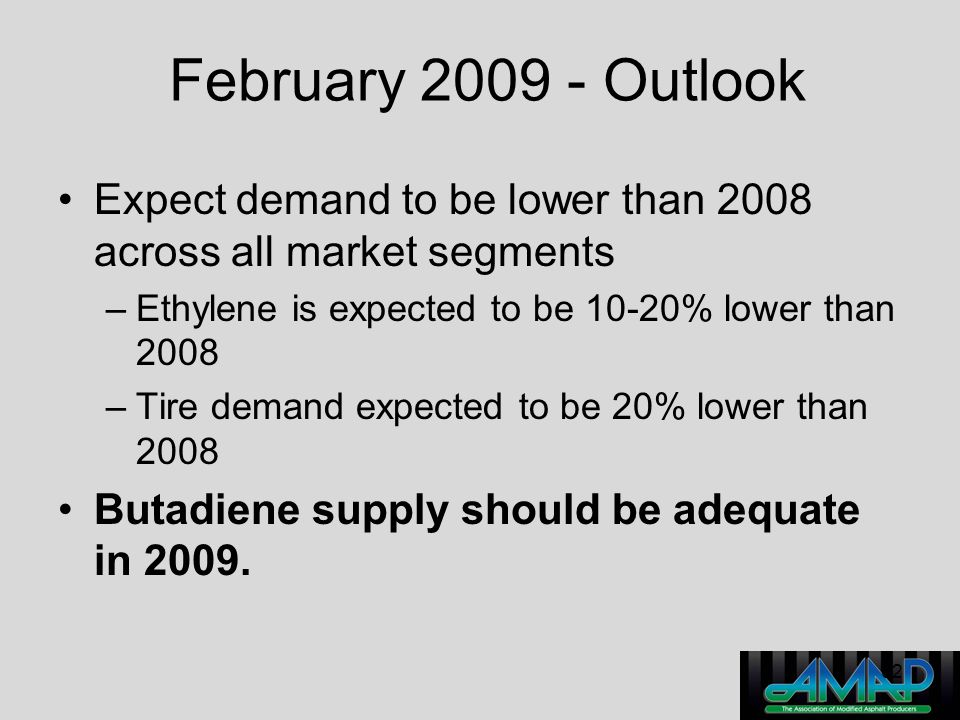 February 2009 - Outlook Expect demand to be lower than 2008 across all market segments. Ethylene is expected to be 10-20% lower than 2008.