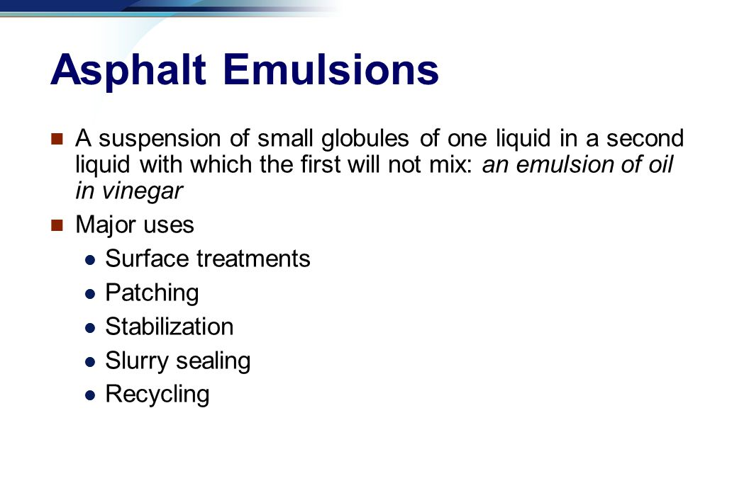 Asphalt Emulsions A suspension of small globules of one liquid in a second liquid with which the first will not mix: an emulsion of oil in vinegar.