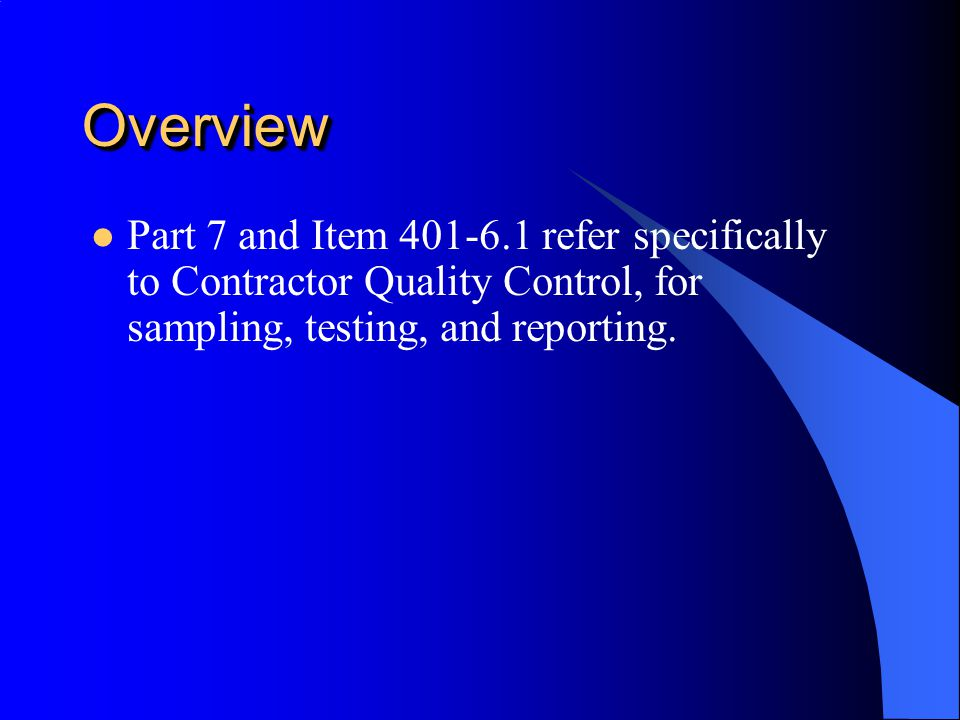 Overview Part 7 and Item 401-6.1 refer specifically to Contractor Quality Control, for sampling, testing, and reporting.