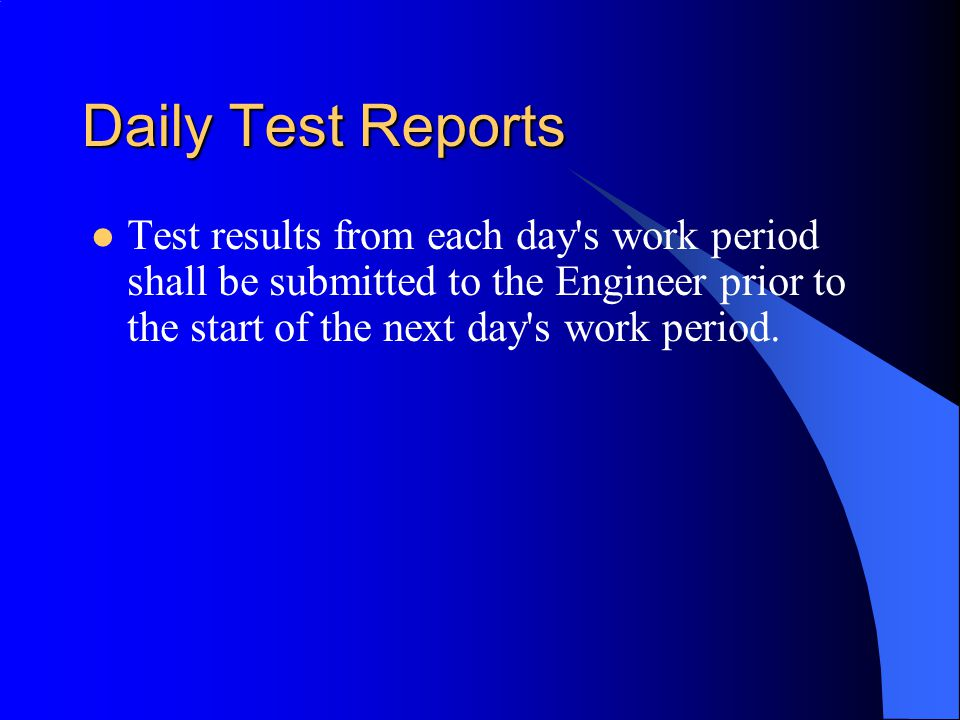 Daily Test Reports Test results from each day s work period shall be submitted to the Engineer prior to the start of the next day s work period.