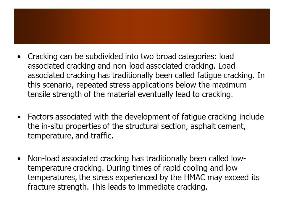 Cracking can be subdivided into two broad categories: load associated cracking and non-load associated cracking. Load associated cracking has traditionally been called fatigue cracking. In this scenario, repeated stress applications below the maximum tensile strength of the material eventually lead to cracking.