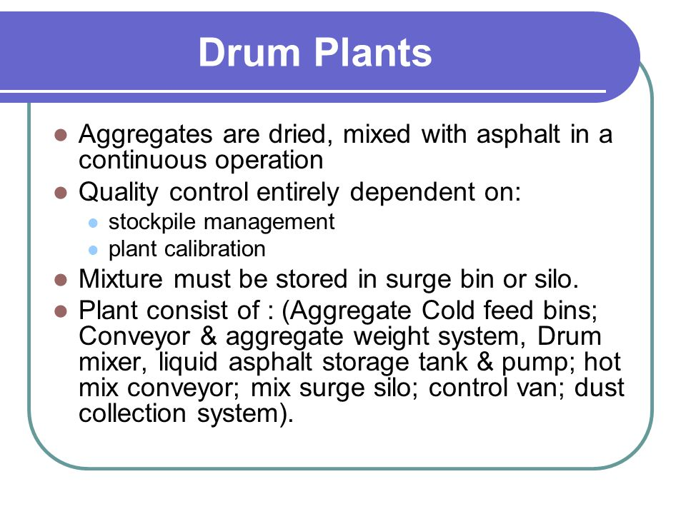 Drum Plants Aggregates are dried, mixed with asphalt in a continuous operation. Quality control entirely dependent on: