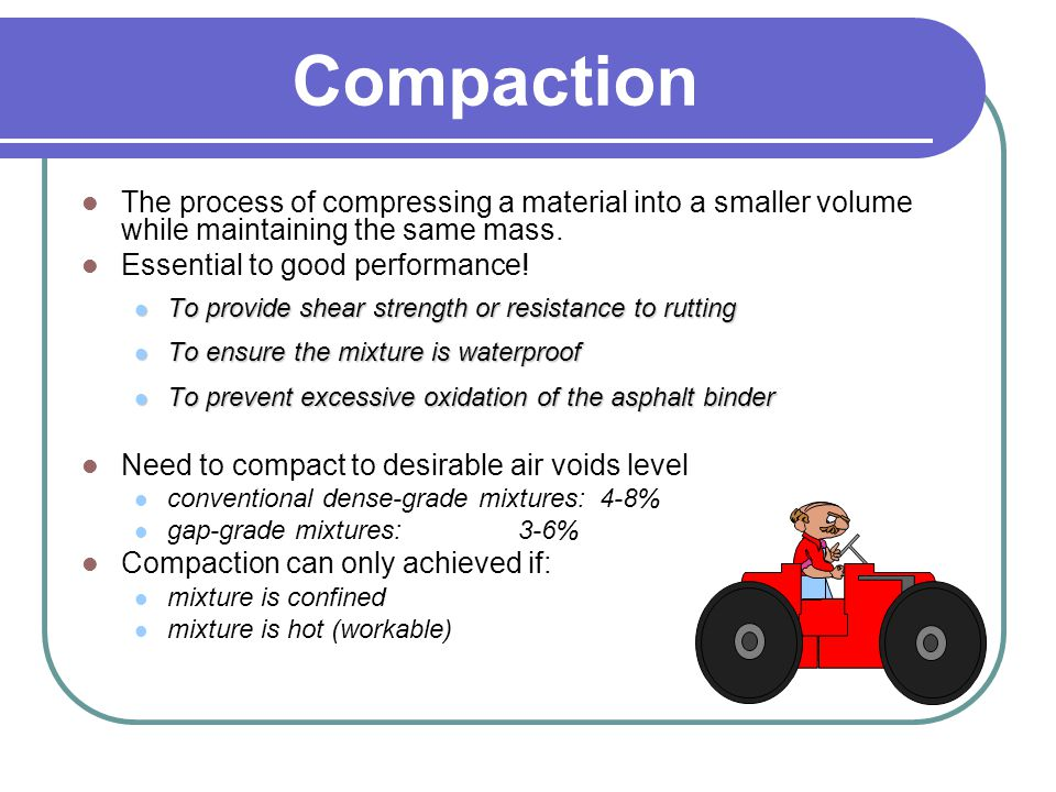 Compaction The process of compressing a material into a smaller volume while maintaining the same mass.