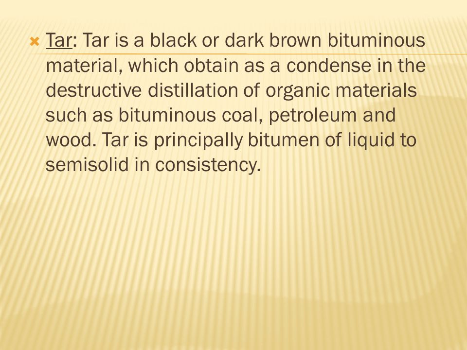 Tar: Tar is a black or dark brown bituminous material, which obtain as a condense in the destructive distillation of organic materials such as bituminous coal, petroleum and wood.