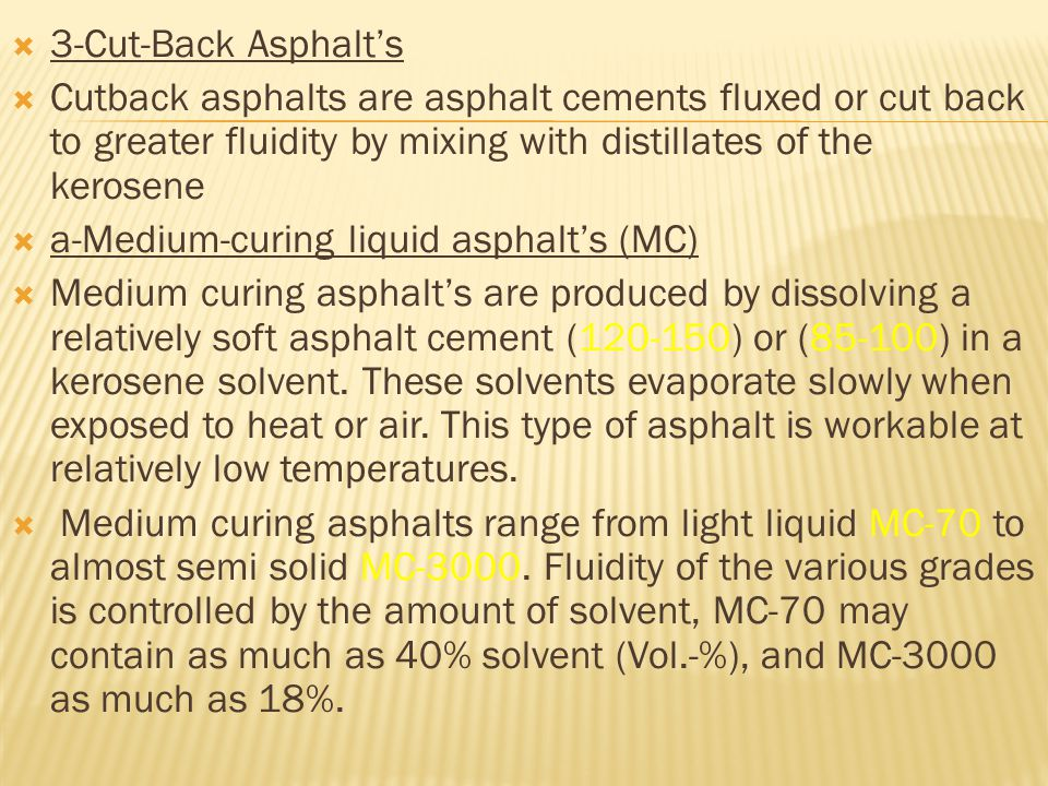 3-Cut-Back Asphalt's Cutback asphalts are asphalt cements fluxed or cut back to greater fluidity by mixing with distillates of the kerosene.