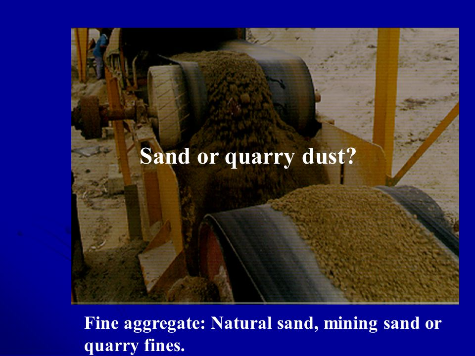Sand or quarry dust Fine aggregate: Natural sand, mining sand or quarry fines.