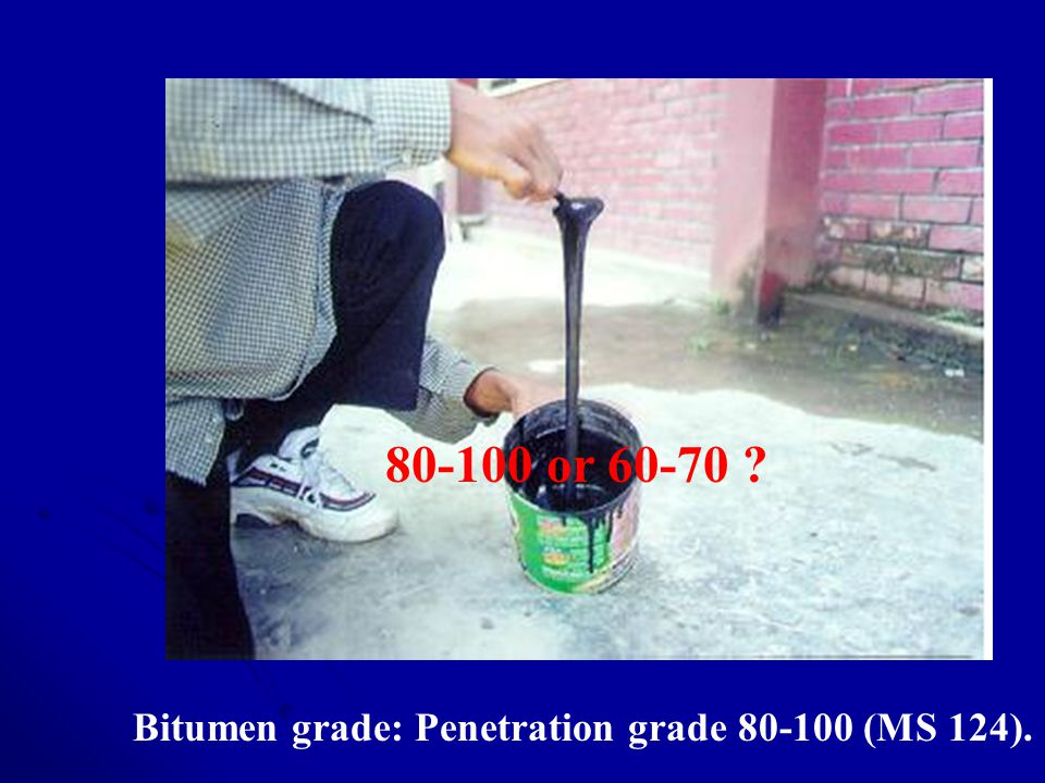 80-100 or 60-70 Bitumen grade: Penetration grade 80-100 (MS 124).