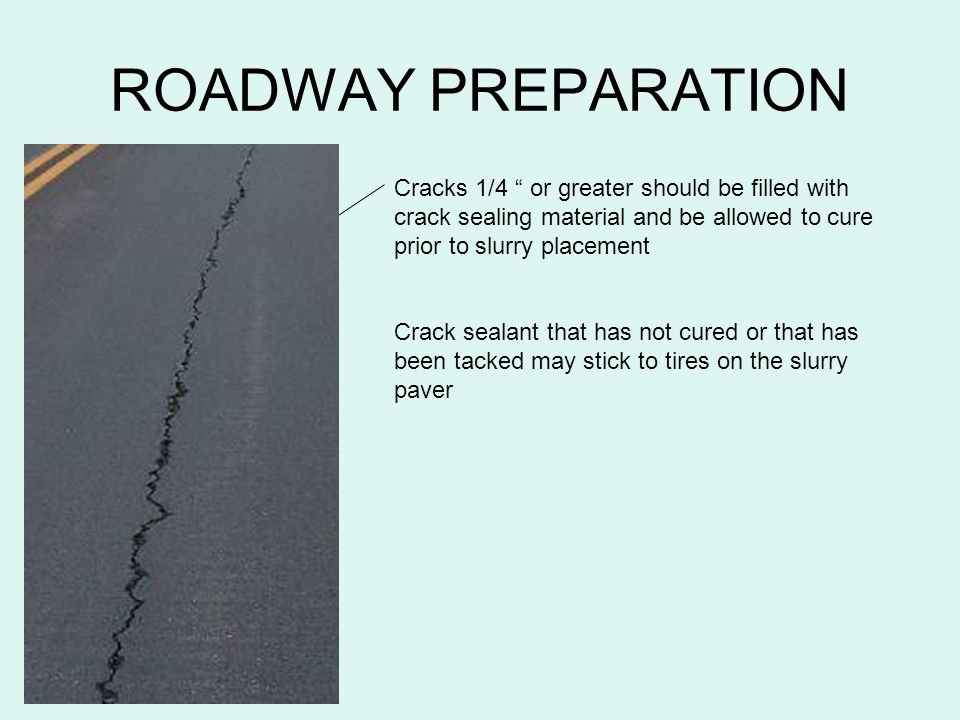 ROADWAY PREPARATION Cracks 1/4 or greater should be filled with crack sealing material and be allowed to cure prior to slurry placement.