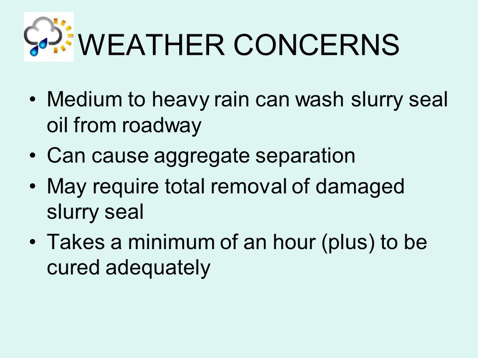WEATHER CONCERNS Medium to heavy rain can wash slurry seal oil from roadway. Can cause aggregate separation.