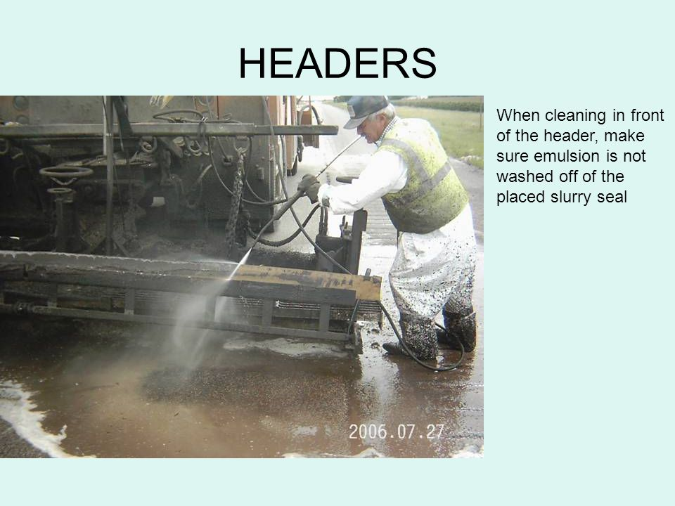 HEADERS When cleaning in front of the header, make sure emulsion is not washed off of the placed slurry seal.