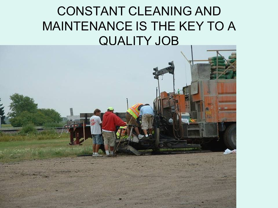 CONSTANT CLEANING AND MAINTENANCE IS THE KEY TO A QUALITY JOB