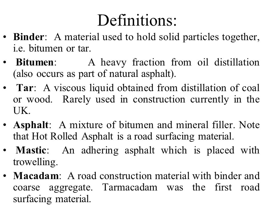 Definitions: Binder: A material used to hold solid particles together, i.e. bitumen or tar.