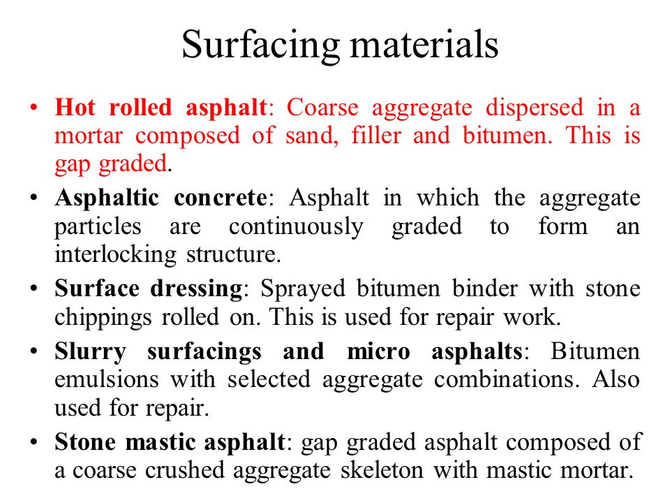 Surfacing materials Hot rolled asphalt: Coarse aggregate dispersed in a mortar composed of sand, filler and bitumen. This is gap graded.