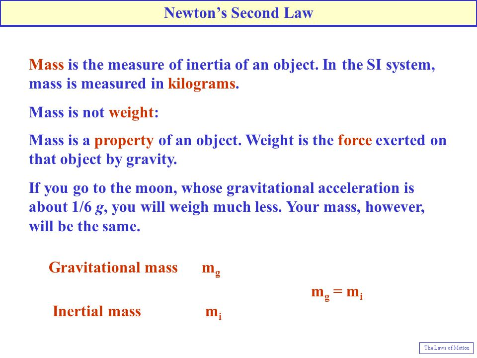 Newton's Second Law Mass is the measure of inertia of an object. In the SI system, mass is measured in kilograms.