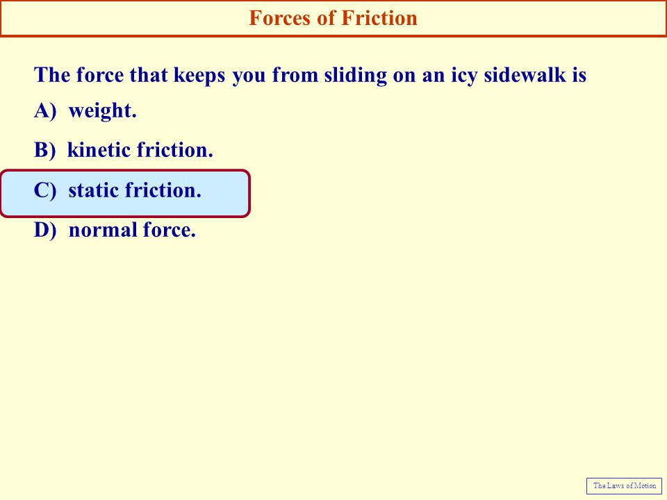 The force that keeps you from sliding on an icy sidewalk is A) weight.