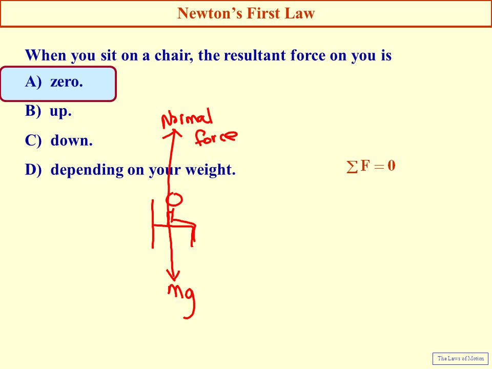 When you sit on a chair, the resultant force on you is A) zero. B) up.