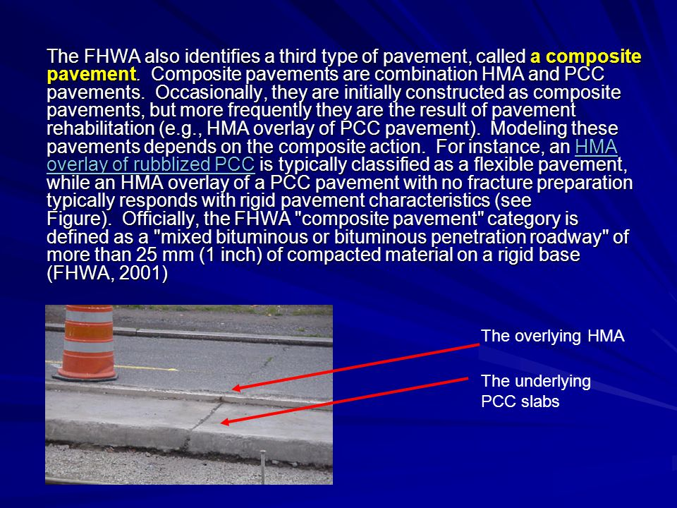 The FHWA also identifies a third type of pavement, called a composite pavement. Composite pavements are combination HMA and PCC pavements. Occasionally, they are initially constructed as composite pavements, but more frequently they are the result of pavement rehabilitation (e.g., HMA overlay of PCC pavement). Modeling these pavements depends on the composite action. For instance, an HMA overlay of rubblized PCC is typically classified as a flexible pavement, while an HMA overlay of a PCC pavement with no fracture preparation typically responds with rigid pavement characteristics (see Figure). Officially, the FHWA composite pavement category is defined as a mixed bituminous or bituminous penetration roadway of more than 25 mm (1 inch) of compacted material on a rigid base (FHWA, 2001)