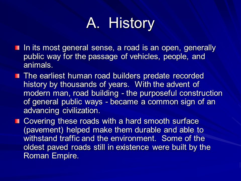 A. History In its most general sense, a road is an open, generally public way for the passage of vehicles, people, and animals.