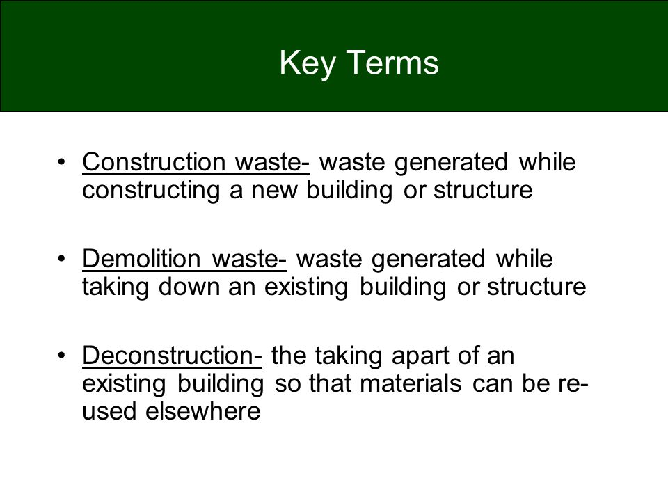 Key Terms Construction waste- waste generated while constructing a new building or structure.