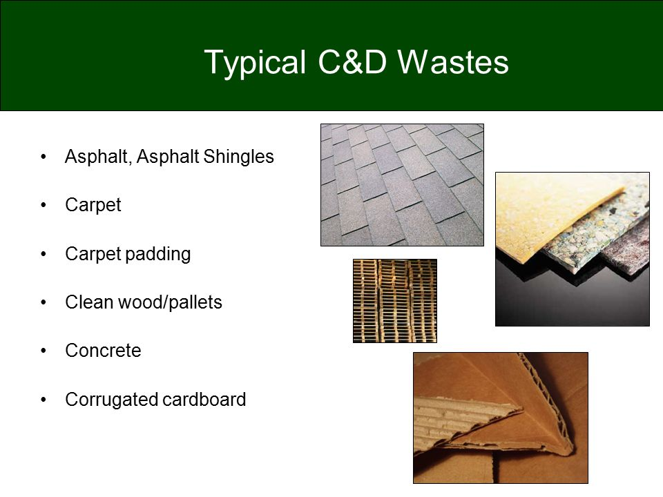 Typical C&D Wastes Asphalt, Asphalt Shingles Carpet Carpet padding