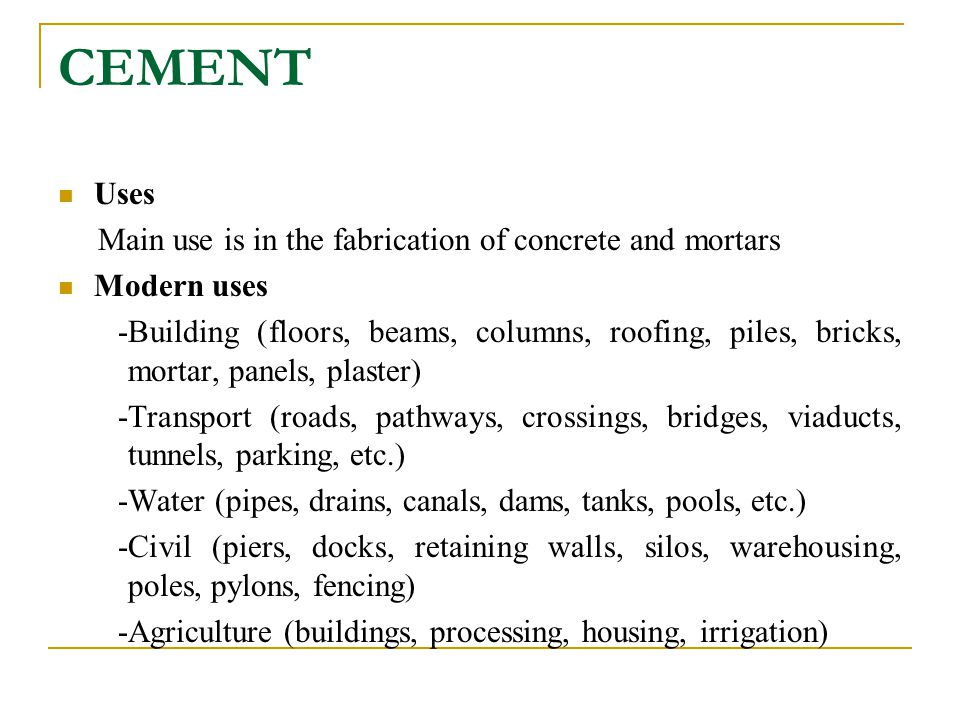 CEMENT Uses Main use is in the fabrication of concrete and mortars