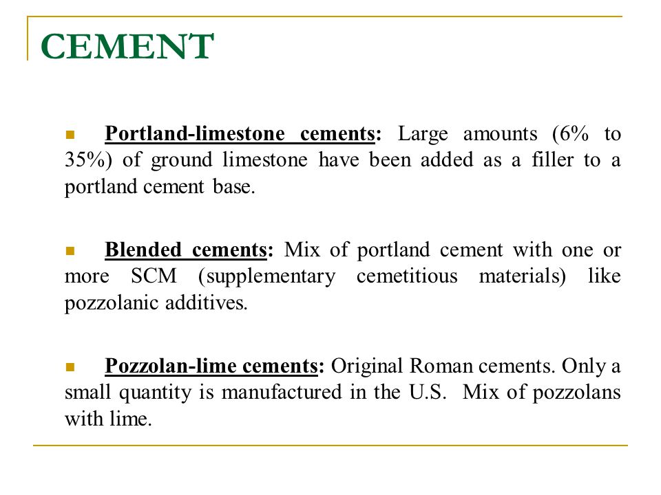 CEMENT Portland-limestone cements: Large amounts (6% to 35%) of ground limestone have been added as a filler to a portland cement base.