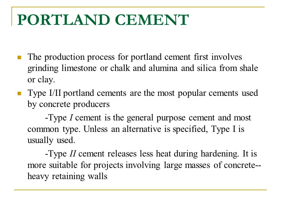 PORTLAND CEMENT The production process for portland cement first involves grinding limestone or chalk and alumina and silica from shale or clay.
