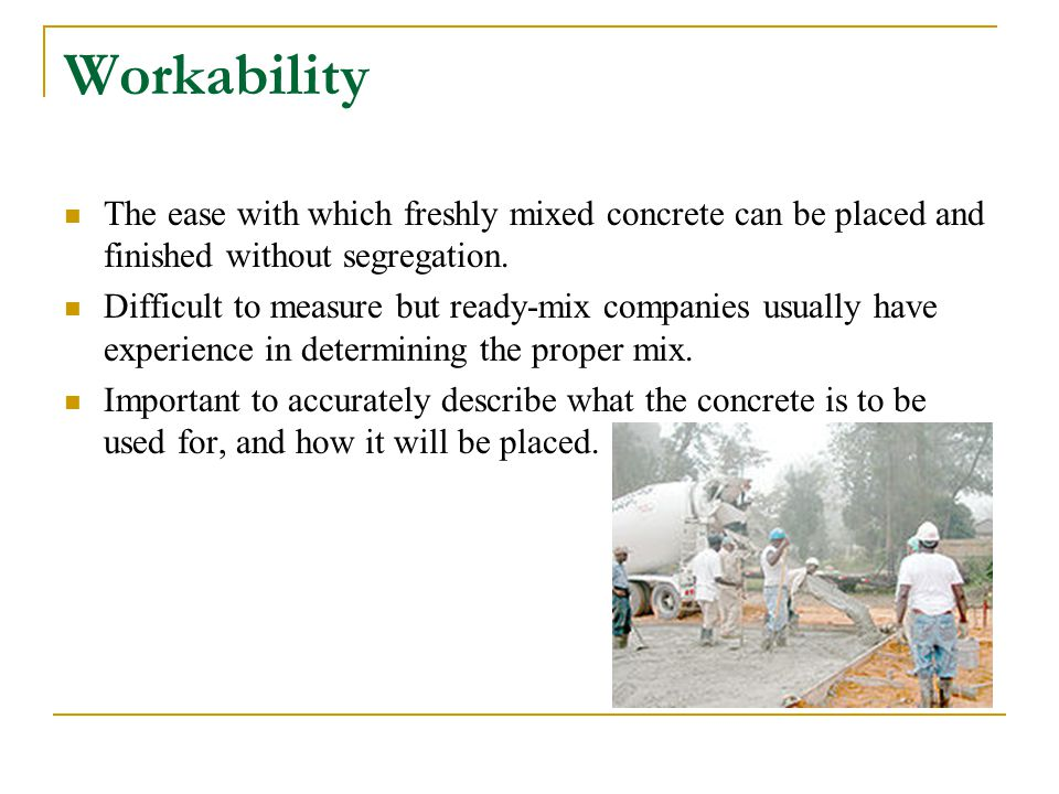 Workability The ease with which freshly mixed concrete can be placed and finished without segregation.